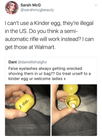 Walmart, Work, and Can: Sarah McG  @sarahmcgbeauty  I can't use a Kinder egg, they're illegal  in the US. Do you think a semi-  automatic rifle will work instead? I can  get those at Walmart.  Dani @daniellehaighx  False eyelashes always getting wrecked  shoving them in ur bag?? Go treat urself to a  kinder egg ur welcome ladies x