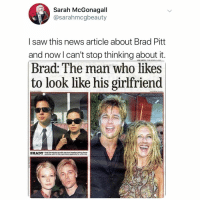 wow i also can't stop thinking about it (@sarahmcgonagall on Twitter): Sarah McGonagall  @sarahmcgbeauty  I saw this news article about Brad Pitt  and now l can't stop thinking about it  Brad: The man who likes  to look like his gırlfriend  SHADY wow i also can't stop thinking about it (@sarahmcgonagall on Twitter)