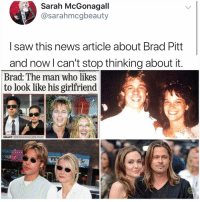 Brad Pitt, Memes, and News: Sarah McGonagall  @sarahmcgbeauty  I saw this news article about Brad Pitt  and now l can't stop thinking about it.  Brad: The man who likes  to look like his girlfriend  PET OMG? OMG