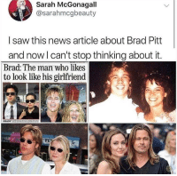 He really inhabits the role.: Sarah McGonagall  @sarahmcgbeauty  I saw this news article about Brad Pitt  and now l can't stop thinking about it.  Brad: The man who likes  to look like his girlfriend He really inhabits the role.