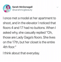 "Time, Girl Memes, and Her: Sarah McGonagall  @sarahmcgbeauty  l once met a model at her apartment to  shoot, and in the elevator I noticed that  floors 4 and 17 had no buttons. When I  asked why, she casually replied ""Oh,  those are Lady Gaga's floors. She lives  on the 17th, but her closet is the entire  4th floor.""  l think about that everyday Seems incredibly inconvenient to get in an elevator every time you need a new pair of granny panties."