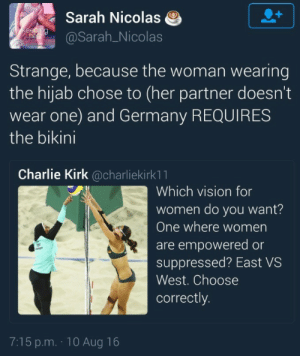 Charlie, Complex, and Tumblr: Sarah Nicolas  @Sarah_Nicolas  Strange, because the woman wearing  the hijab chose to (her partner doesn't  wear one) and Germany REQUIRES  the bikini  Charlie Kirk @charliekirk1 1  Which vision for  women do you want?  One where women  are empowered or  suppressed? East VS  West. Choose  correctly.  7:15 p.m. 10 Aug 16 pumpkinspicepunani:  I'm over this White Feminist™ idea that naked equals empowered it's a lot more complex than that.