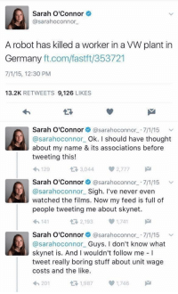 """Memes, Germany, and Http: Sarah O'Connor  @sarahoconnor  A robot has killed a worker in a VW plant in  Germany ft.com/fastft/353721  7/1/15, 12:30 PM  13.2K RETWEETS 9,126 LIKES  Sarah O'Connor@sarahoconnor 7/1/15  @sarahoconnor Ok. I should have thought  about my name & its associations before  tweeting this!  わ129  다 3,044  2,777  Sarah O'Connor@sarahoconnor 7/1/15  @sarahoconnor Sigh. I've never evern  watched the films. Now my feed is full of  people tweeting me about skynet.  わ141  2,1931,741  Sarah O'Connor@sarahoconnor 7/1/15 v  @sarahoconnor Guys. I don't know what  skynet is. And I wouldn't follow me I  tweet really boring stuff about unit wage  costs and the like.  201  1,9871,746 <p>So it begins. via /r/memes <a href=""""http://ift.tt/2FOVC4w"""">http://ift.tt/2FOVC4w</a></p>"""