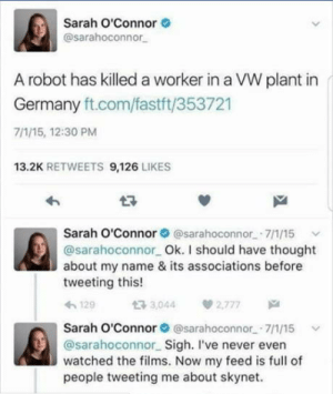 It has begun: Sarah O'Connor  @sarahoconnor  A robot has killed a worker in a VW plant in  Germany ft.com/fastft/353721  7/1/15, 12:30 PM  13.2K RETWEETS 9,126 LIKES  わ  Sarah O'Connor @sarahoconnor 7/1/15  @sarahoconnor Ok. I should have thought  about my name & its associations before  tweeting this!  129  t3 3,044  2,777  Sarah O'Connor @sarahoconnor.-7/1/15  @sarahoconnor Sigh. I've never even  watched the films. Now my feed is full of  people tweeting me about skynet. It has begun