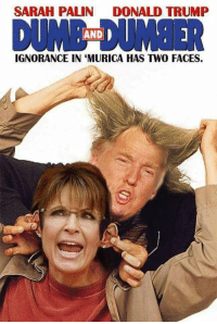 Whenever I hear mention of Sarah Palin in the incoming administration this comes to mind...: SARAH PALIN  DONALD TRUMP  DUMB DUMB  AND IGNORANCE IN MURICA HAS TWO FACES. Whenever I hear mention of Sarah Palin in the incoming administration this comes to mind...
