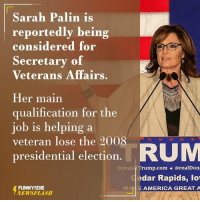 Dank, Presidential Election, and Sarah Palin: Sarah Palin is  reportedly being  considered for  Secretary of  Veterans Affairs  Her main  qualification for the  job is helping a  veteran lose the 2008  RUM  presidential election  Donald Tr  orealDona  edar Rapids, lo  FUNNY DIE  E AMERICA GREAT A  NEWSFLASH