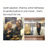 Rihanna, Too Much, and Anne Hathaway: sarah paulson, rihanna, anne hathaway  & sandra bullock in one movie... that's  too much for me.  Incredible ingredients  make incredible meals. What the hell