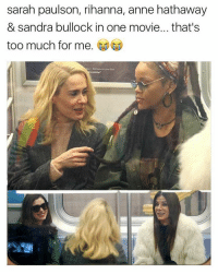 Memes, Rihanna, and Too Much: sarah paulson, rihanna, anne hathaway  & sandra bullock in one movie... that's  too much for me. tag your friends