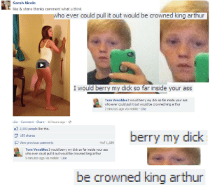 Arthur, Ass, and Target: Sarah Ricole  like & share thanks comment what u think  who ever could pull it out would be crowned king arthur  I would berry my dick so far inside your ass  Tom Venables I would berry my dick so far inside your ass  who ever could pull it out would be crowned king arthur  2 minutes ago via mobile Like  Like Comment Share 16 hours ago.e  2,583 people like this.  159 shares  view previous comments  berry my dic  4 of 1,189  Tom Venables I would berry my dick so far inside your ass  who ever could pull it out would be crowned king arthur  5 minutes ago via mobile Like  be crowned king arthur aimforthewhitesoftheireyes:  LOrDY