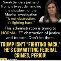 "Don't let them spin Trump's crimes. This is NOT normal. Image by Occupy Democrats.: Sarah Sanders just said  Trump's tweet demanding  the shutdown of t  he  Mueller investigation  ""is not obstruction,  it's fighting back.""  This administration is trying to  NORMALIZE obstruction of justice  and treason. Don't let them.  TRUMP ISN'T ""FIGHTING BACK,  HE'S COMMITTING FEDERAL  CRIMES, PERIOD!  OCCUPY DEMOCRATS Don't let them spin Trump's crimes. This is NOT normal. Image by Occupy Democrats."