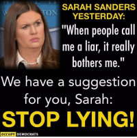 "Easy solution, be a hero Sarah, quit your job and call Mueller and turn state's evidence.  #LockHimUp: SARAH SANDERS  ON YESTERDAY:  ""When people call  me a liar, it really  bothers me.""  We have a sugqestion  for you, Sarah:  STOP LYING!  OCCUPY DEMOCRATS Easy solution, be a hero Sarah, quit your job and call Mueller and turn state's evidence.  #LockHimUp"