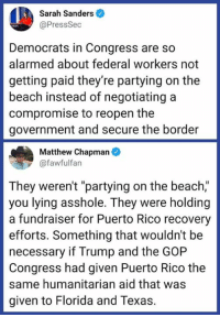 "act.tv: Sarah Sanders  @PressSec  Democrats in Congress are so  alarmed about federal workers not  getting paid they're partying on the  beach instead of negotiating a  compromise to reopen the  government and secure the border  Matthew Chapman  @fawfulfan  They weren't ""partying on the beach,""  you lying asshole. They were holding  a fundraiser for Puerto Rico recovery  efforts. Something that wouldn't be  necessary if Trump and the GOP  Congress had given Puerto Rico the  same humanitarian aid that was  given to Florida and Texas. act.tv"