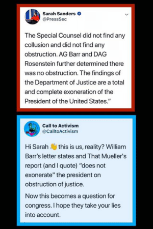 """Memes, Justice, and United: Sarah Sanders  @PressSec  The Special Counsel did not find any  collusion and did not find any  obstruction. AG Barr and DAG  Rosenstein further determined there  was no obstruction. The findings of  the Department of Justice are a total  and complete exoneration of the  President of the United States.""""  Call to Activism  @CalltoActivism  Hi Sarah this is us, reality? William  Barr's letter states and That Mueller's  report (and I quote) """"does not  exonerate"""" the president on  obstruction of justice.  Now this becomes a question for  congress. I hope they take your lies  into account."""
