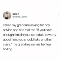 "Advice, Grandma, and Memes: Sarah  @sarah_petti  called my grandma asking for boy  advice and she told me ""if you have  enough time in your schedule to worry  about him, you should take another  class."" my grandma serves her tea  boiling Ladies"