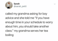 "Advice, Boxing, and Grandma: Sarah  @sarah_petti  called my grandma asking for boy  advice and she told me ""if you have  enough time in your schedule to worry  about him, you should take another  class."" my grandma serves her tea  boiling *signs up for kick boxing* That's not what I wanted to hear, Grammy."
