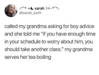 "Advice, Grandma, and Schedule: sarah.*+  @sarah_petti  called my grandma asking for boy advice  and she told me ""if you have enough time  in your schedule to worry about him, you  should take another class."" my grandma  serves her tea boiling"