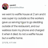 Memes, Phone, and Waffle House: sarah!!  @sarahhhclifton  we went to waffle house at 2 am and it  was super icy outside so the workers  gave us serving trays to go sledding  outside of the restaurant, and our  waitress took my phone and charged  it when it died. its not a waffle house  but a waffle home.  2/11/18, 4:11 AM This is the greatest story of our generation