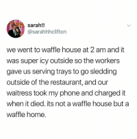 Memes, Phone, and Waffle House: sarah!!  @sarahhhclifton  we went to waffle house at 2 am and it  was super icy outside so the workers  gave us serving trays to go sledding  outside of the restaurant, and our  waitress took my phone and charged it  when it died. its not a waffle house but a  waffle home. Hi