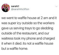Funny, Phone, and Waffle House: sarah!!  @sarahhhclifton  we went to waffle house at 2 am and it  was super icy outside so the workers  gave us serving trays to go sledding  outside of the restaurant, and our  waitress took my phone and chargecd  it when it died. its not a waffle house  but a waffle home. 💕💕💕