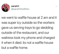 Phone, Waffle House, and Home: sarah!!  @sarahhhclifton  we went to waffle house at 2 am and it  was super icy outside so the workers  gave us serving trays to go sledding  outside of the restaurant, and our  waitress took my phone and charged  it when it died. its not a waffle house  but a waffle home.