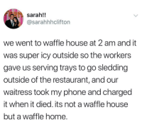 """Phone, Waffle House, and Home: sarah!!  @sarahhhclifton  we went to waffle house at 2 am and it  was super icy outside so the workers  gave us serving trays to go sledding  outside of the restaurant, and our  waitress took my phone and charged  it when it died. its not a waffle house  but a waffle home. <p>Waffle House has your back via /r/wholesomememes <a href=""""http://ift.tt/2F6LvVt"""">http://ift.tt/2F6LvVt</a></p>"""