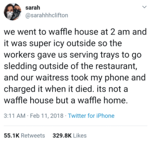 Couldnt dream of a better customer service.: sarah  @sarahhhclifton  we went to waffle house at 2 am and  it was super icy outside so the  workers gave us serving trays to go  sledding outside of the restaurant  and our waitress took my phone and  charged it when it died. its not a  waffle house but a waffle home  3:11 AM Feb 11, 2018 Twitter for iPhone  55.1K Retweets  329.8K Likes Couldnt dream of a better customer service.