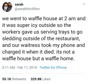 Couldn't dream of a better customer service.: sarah  @sarahhhclifton  we went to waffle house at 2 am and  it was super icy outside so the  workers gave us serving trays to go  sledding outside of the restaurant,  and our waitress took my phone and  charged it when it died. its not a  waffle house but a waffle home,  3:11 AM Feb 11, 2018 Twitter for iPhone  55.1K Retweets  329.8K Likes Couldn't dream of a better customer service.