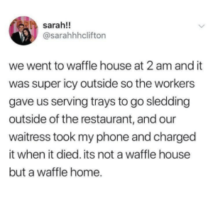 I love waffles: sarah!!  @sarahhhclifton  we went to waffle house at 2 am and it  was super icy outside so the workers  gave us serving trays to go sledding  outside of the restaurant, and our  waitress took my phone and charged  it when it died. its not a waffle house  but a waffle home. I love waffles