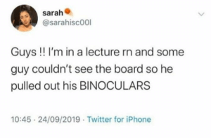 : sarah  @sarahisc00l  Guys !! I'm in a lecture rn and some  guy couldn't see the board so he  pulled out his BINOCULARS  10:45 24/09/2019 Twitter for iPhone