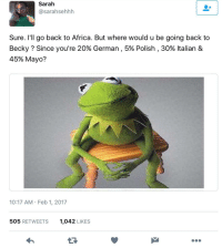 <p>Fighting racism with racism (via /r/BlackPeopleTwitter)</p>: Sarah  @sarahsehhh  Sure. I'll go back to Africa. But where would u be going back to  Becky ? Since you're 20% German, 5% Polish , 30% Italian &  45% Mayo?  10:17 AM Feb 1, 2017  505 RETWEETS  1,042 LIKES  17 <p>Fighting racism with racism (via /r/BlackPeopleTwitter)</p>