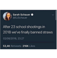 Memes, School, and 🤖: Sarah Schauer  @SJSchauer  |After 23 school shootings in  2018 we've finally banned straws  02/08/2018, 23.27  53,4K Retweets 216K Likes Thoughts??