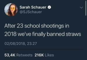 School, Live, and Peace: Sarah Schauer  @SJSchauer  After 23 school shootings in  2018 we've finally banned straws  02/08/2018, 23.27  53,4K Retweets 216K Likes Finally we can live in peace.