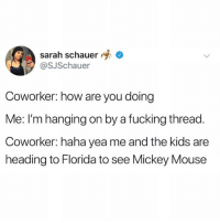 Fucking, Memes, and Florida: sarah schauer  @SJSchauer  Coworker: how are you doing  Me: I'm hanging on by a fucking thread.  Coworker: haha yea me and the kids are  heading to Florida to see Mickey Mouse I don't care Linda