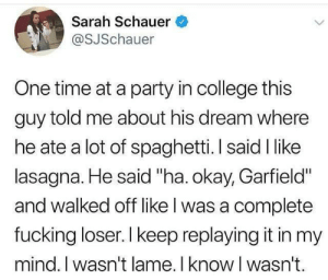 """College, Fucking, and Party: Sarah Schauer  @SJSchauer  One time at a party in college this  guy told me about his dream where  he ate a lot of spaghetti. I said I like  lasagna. He said """"ha. okay, Garfield""""  and walked off like l was a complete  fucking loser. I keep replaying it in my  mind. I wasn't lame. I know I wasn't. Not lame at all!"""