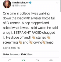 College, Crying, and Lmao: Sarah Schauer  @SJSchauer  One time in college l was walking  down the road with a water bottle full  of Burnettes. A cop stopped and  asked what it was. I said water. He said  chug it. I STRAIGHT FACED chugged  it. He drove off andIstarted  screaming and crying. lmao  6/8/18, 9:09 PM  10.9K Retweets 126K Likes  小ㄱ wtf