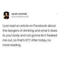 Drinking, Facebook, and Funny: sarah schmidt  @schmidtsarahh  I just read an article on Facebook about  the dangers of drinking and what it does  to your body and not gonna lie it freaked  me out, so that's it!!! After today, no  more reading. Reading is for nerds anyway