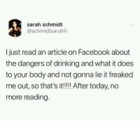 Drinking, Facebook, and Today: sarah schmidt  @schmidtsarahh  I just read an article on Facebook about  the dangers of drinking and what it does  to your body and not gonna lie it freaked  me out, so that's it!!!! After today, no  more reading.