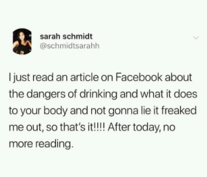 Drinking, Facebook, and Memes: sarah schmidt  @schmidtsarahh  I just read an article on Facebook about  the dangers of drinking and what it does  to your body and not gonna lie it freaked  me out, so that's it!!!! After today, no  more reading. No more reading via /r/memes https://ift.tt/2KWgCEa