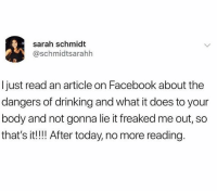 Dank, Drinking, and Facebook: sarah schmidt  @schmidtsarahh  Ijust read an article on Facebook about the  dangers of drinking and what it does to your  body and not gonna lie it freaked me out, so  that's it!! After today, no more reading.