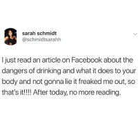 Drinking, Facebook, and Today: sarah schmidt  @schmidtsarahh  Ijust read an article on Facebook about the  dangers of drinking and what it does to your  body and not gonna lie it freaked me out, so  that's it!! After today, no more reading. Ignorance is bliss