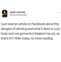 I've been off of reading for a couple years now due to too much vibe killing information 💅🏼💯👋🏼(twitter - schmidtsarahh): sarah schmidt  @schmidtsarahh  Ijust read an article on Facebook about the  dangers of drinking and what it does to your  body and not gonna lie it freaked me out, so  that's it!!! After today, no more reading I've been off of reading for a couple years now due to too much vibe killing information 💅🏼💯👋🏼(twitter - schmidtsarahh)