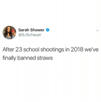 Memes, School, and Shower: Sarah Shower  @SJSchauer  After 23 school shootings in 2018 we've  finally banned straws I'm sure this comment section is going to be super fun and reasonable!