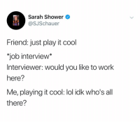 "Job Interview, Lol, and Shower: Sarah Shower  @SJSchauer  Friend: just play it cool  ""job interview*  Interviewer: would you like to work  here?  Me, playing it cool: lol idk who's all  there? @sarahschauer_"