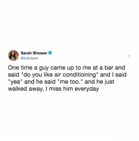 "Shower, Time, and Relatable: Sarah Shower  @SJSchauer  One time a guy came up to me at a bar and  said ""do you like air conditioning"" and I said  ""yea"" and he said ""me too."" and he just  walked away. I miss him everyday i hope they find their way back to each other"