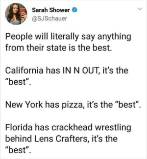 "Its the best: Sarah Shower  @SJSchauer  People will literally say anything  from their state is the best.  California has IN N OUT, it's the  ""best""  New York has pizza, it's the ""best"".  Florida has crackhead wrestling  behind Lens Crafters, it's the  ""best"" Its the best"