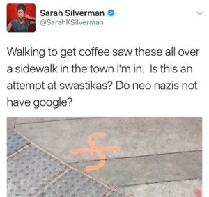 "liberscaryrynn:  That is a construction marker you incredibly dense potato.  If indeed it is a joke, it's an objectively terrible one. I mean if it was a joke I would assume it was intended to make neo-Nazis look stupid, but it literally only makes her look stupid. The joke ""neo-Nazis are too dumb to know what a swastika looks like"" doesn't work if you're posting an image that's obviously not a swastika. It doesn't look like one because… It's not one.: Sarah Silverman  @SarahKSilverman  Walking to get coffee saw these all over  a sidewalk in the town I'm in. Is this an  attempt at swastikas? Do neo nazis not  have google? liberscaryrynn:  That is a construction marker you incredibly dense potato.  If indeed it is a joke, it's an objectively terrible one. I mean if it was a joke I would assume it was intended to make neo-Nazis look stupid, but it literally only makes her look stupid. The joke ""neo-Nazis are too dumb to know what a swastika looks like"" doesn't work if you're posting an image that's obviously not a swastika. It doesn't look like one because… It's not one."