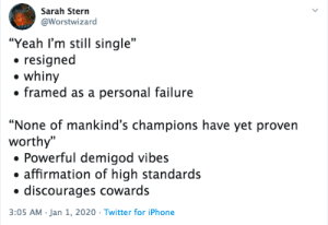 """Honestly, I'm in no rush and would be honored to end up as an old cat lady~ Happy 2020 y'all: Sarah Stern  @Worstwizard  """"Yeah I'm still single""""  • resigned  whiny  • framed as a personal failure  """"None of mankind's champions have yet proven  worthy""""  • Powerful demigod vibes  • affirmation of high standards  discourages cowards  3:05 AM Jan 1, 2020 · Twitter for iPhone Honestly, I'm in no rush and would be honored to end up as an old cat lady~ Happy 2020 y'all"""