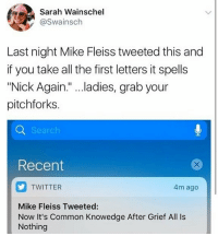 "Twitter, Say It, and Common: Sarah Wainschel  @Swainsch  Last night Mike Fleiss tweeted this and  if you take all the first letters it spells  ""Nick Again."" ...ladies, grab your  pitchforks  Recent  TWITTER  4m ago  Mike Fleiss Tweeted:  Now It's Common Knowedge After Grief All Is  Nothing SAY IT AINT SO"