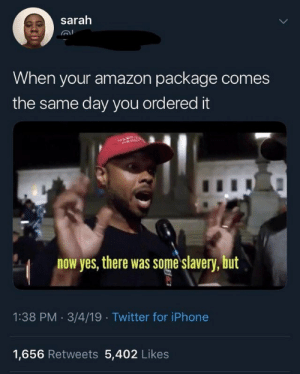 Amazon, Iphone, and Twitter: sarah  When your amazon package comes  the same day you ordered it  now yes, there was some slavery, but  1:38 PM 3/4/19 Twitter for iPhone  1,656 Retweets 5,402 Likes