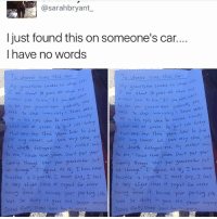 "Crazy AF: @sarahbryant  I just found this on someone's car.  I have no words  o Whoever owns this car  O Whoevec owns  this car  My grant fatter smoked his whole  va: about 10 years old when  about lo years  olz when  Mother Sau to him.  nces Your grand  chi ann good  velled  to stop inmeiatelt  Tears  nees our grana ch  Teors vell  to stop unme ateu, up in his exodly  eyes en he ""a  what was at stake.  his when he  t cold turkey  what was ot stoke. He  that very day. Three  yess later he ded  later he  that very day. Three ykoos  long cancer, we  vere vert close  lung cancer, we were ver7  his death My motar sa  destroyed me  his death destretes me. M- motar saie  o me,"" hever smake. Don't put your  ease to me,"" Please never smoke, Don't put your  thrimygn what your gran  put  family through what  your grenseoter  us through  I ced. At 18, T ove never  us throughs I dgreed. At T hove neatr  touched.  a cioarette, T must say, I teel touches a cigarette,  must say teel  a very slight sense regret never  a vert slight sense of regret tor never  hovio  dane.  it beware your  por ting job hov  cane beware your  porkin job  was so skitfa  it 9ave Me career a  was so shitty  it gove Me conder and  case learn  Jesus  ease learn  Jesus Crazy AF"